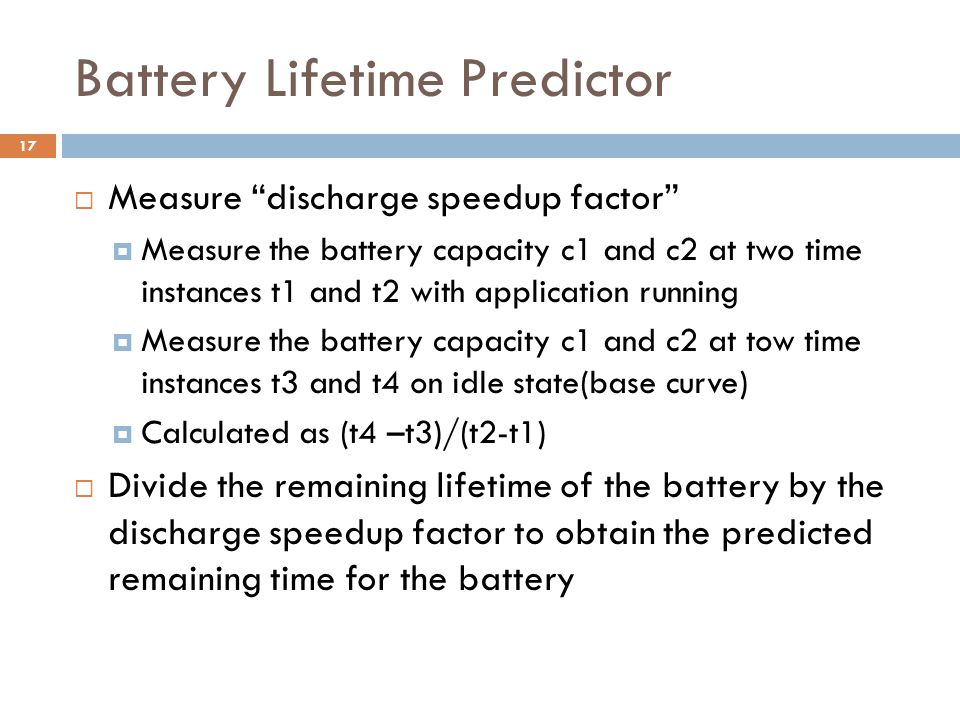 Battery Lifetime Predictor  Measure discharge speedup factor  Measure the battery capacity c1 and c2 at two time instances t1 and t2 with application running  Measure the battery capacity c1 and c2 at tow time instances t3 and t4 on idle state(base curve)  Calculated as (t4 –t3)/(t2-t1)  Divide the remaining lifetime of the battery by the discharge speedup factor to obtain the predicted remaining time for the battery 17