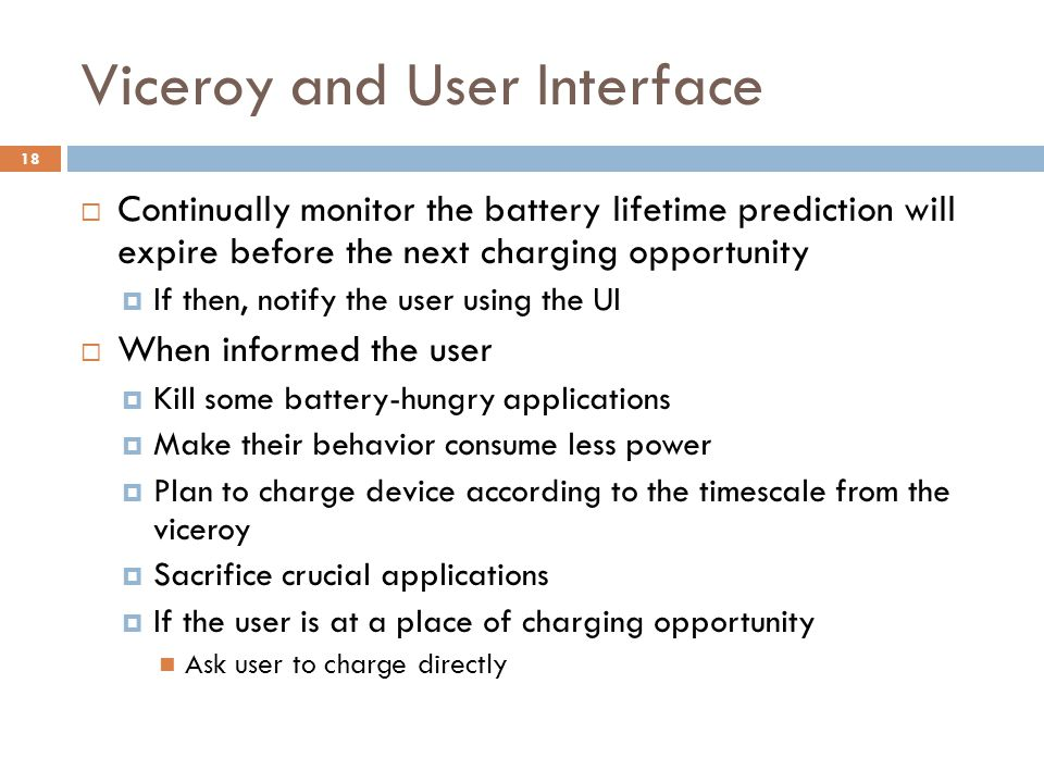 Viceroy and User Interface  Continually monitor the battery lifetime prediction will expire before the next charging opportunity  If then, notify the user using the UI  When informed the user  Kill some battery-hungry applications  Make their behavior consume less power  Plan to charge device according to the timescale from the viceroy  Sacrifice crucial applications  If the user is at a place of charging opportunity Ask user to charge directly 18