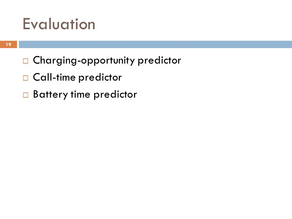 Evaluation  Charging-opportunity predictor  Call-time predictor  Battery time predictor 19
