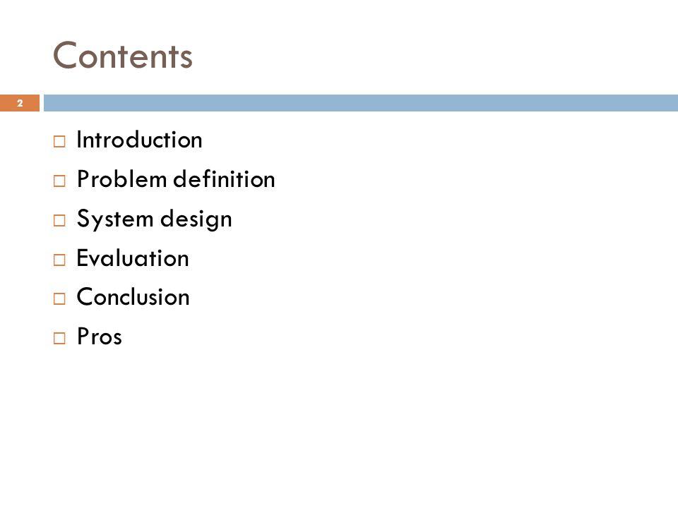 Contents  Introduction  Problem definition  System design  Evaluation  Conclusion  Pros 2