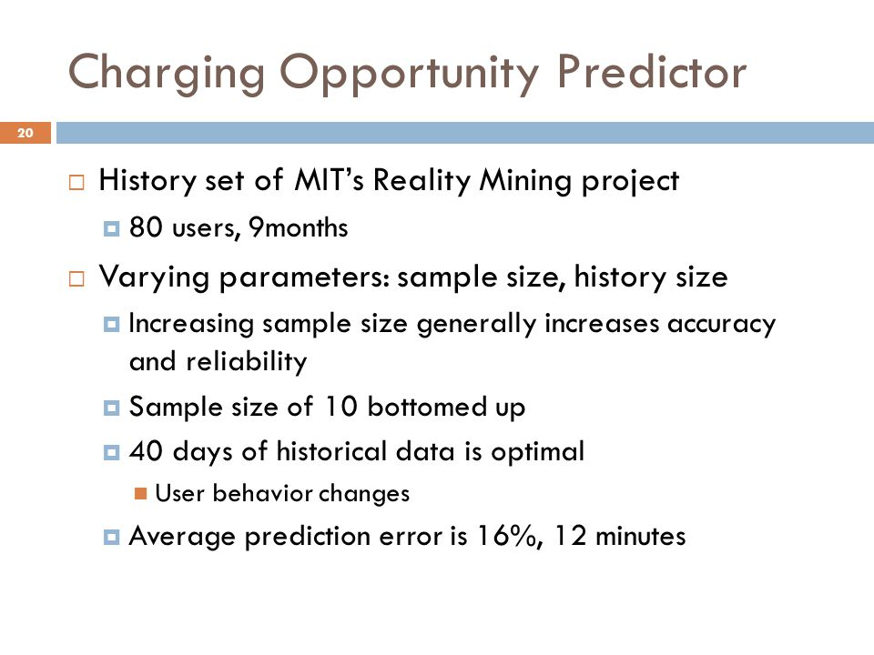 Charging Opportunity Predictor  History set of MIT's Reality Mining project  80 users, 9months  Varying parameters: sample size, history size  Increasing sample size generally increases accuracy and reliability  Sample size of 10 bottomed up  40 days of historical data is optimal User behavior changes  Average prediction error is 16%, 12 minutes 20