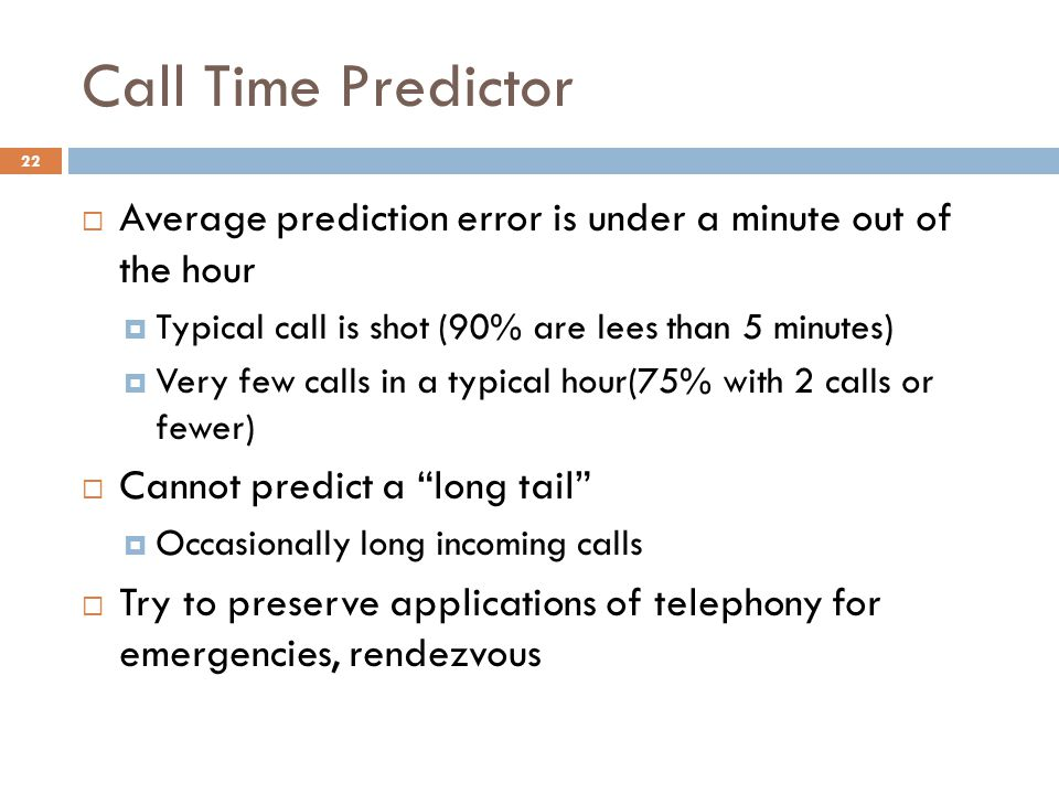 Call Time Predictor 22  Average prediction error is under a minute out of the hour  Typical call is shot (90% are lees than 5 minutes)  Very few calls in a typical hour(75% with 2 calls or fewer)  Cannot predict a long tail  Occasionally long incoming calls  Try to preserve applications of telephony for emergencies, rendezvous