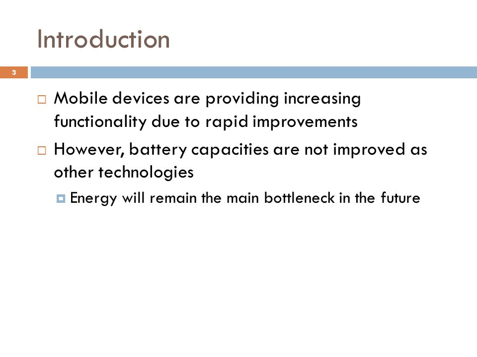 Introduction  Mobile devices are providing increasing functionality due to rapid improvements  However, battery capacities are not improved as other technologies  Energy will remain the main bottleneck in the future 3