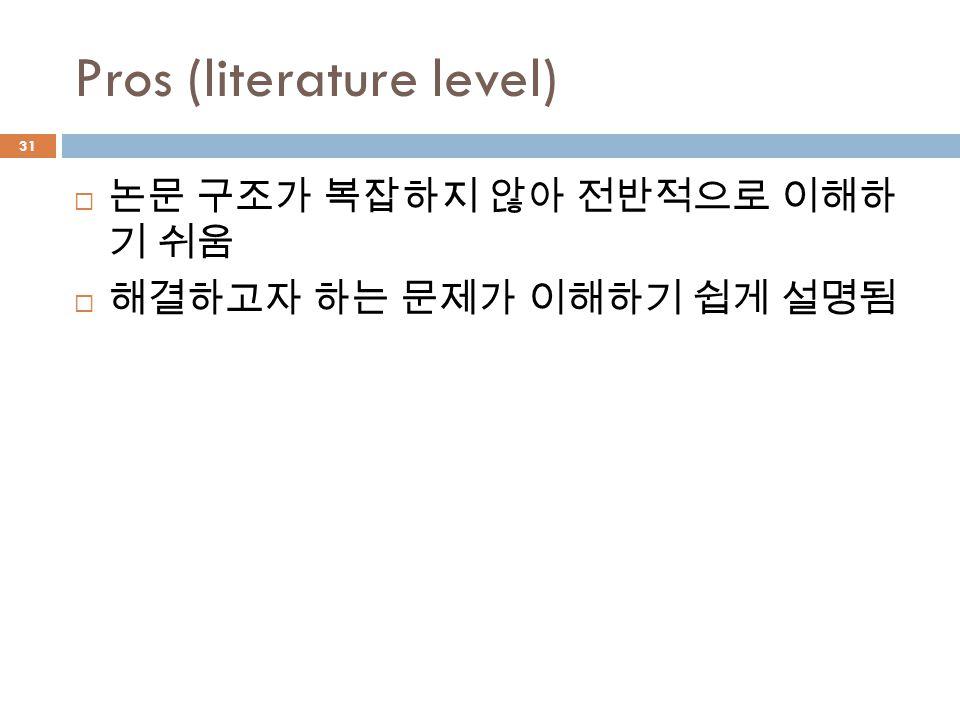 Pros (literature level)  논문 구조가 복잡하지 않아 전반적으로 이해하 기 쉬움  해결하고자 하는 문제가 이해하기 쉽게 설명됨 31