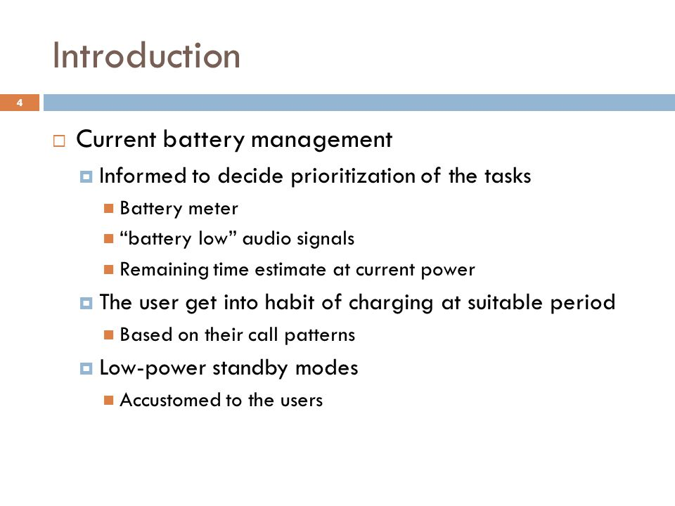 Introduction  Current battery management  Informed to decide prioritization of the tasks Battery meter battery low audio signals Remaining time estimate at current power  The user get into habit of charging at suitable period Based on their call patterns  Low-power standby modes Accustomed to the users 4