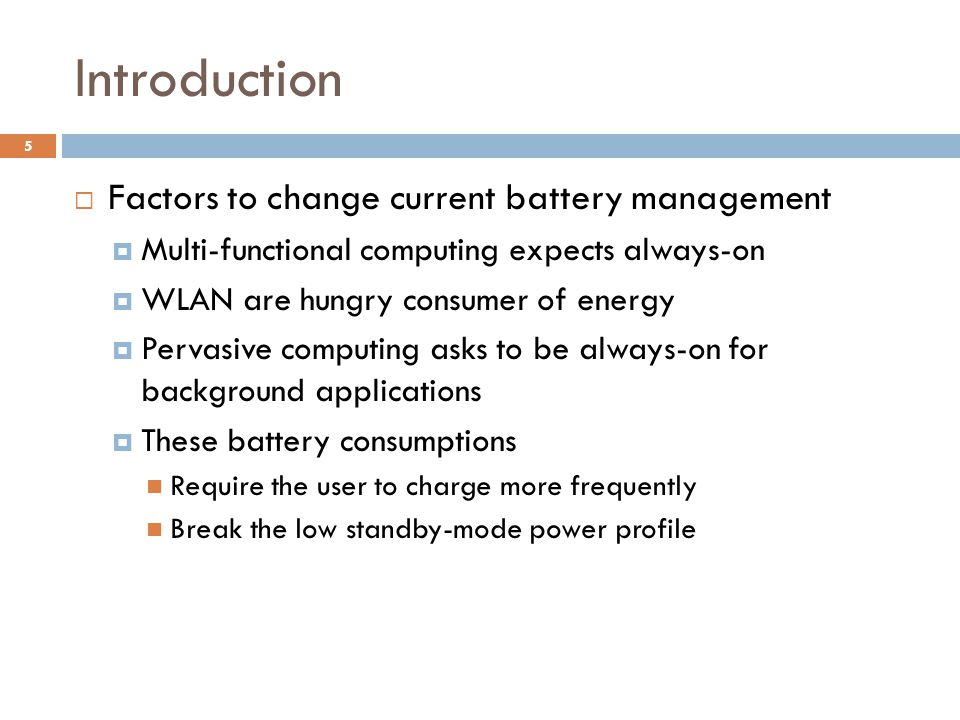 Introduction  Factors to change current battery management  Multi-functional computing expects always-on  WLAN are hungry consumer of energy  Pervasive computing asks to be always-on for background applications  These battery consumptions Require the user to charge more frequently Break the low standby-mode power profile 5