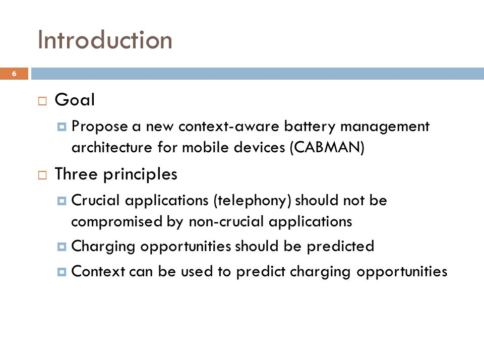 Introduction  Goal  Propose a new context-aware battery management architecture for mobile devices (CABMAN)  Three principles  Crucial applications (telephony) should not be compromised by non-crucial applications  Charging opportunities should be predicted  Context can be used to predict charging opportunities 6