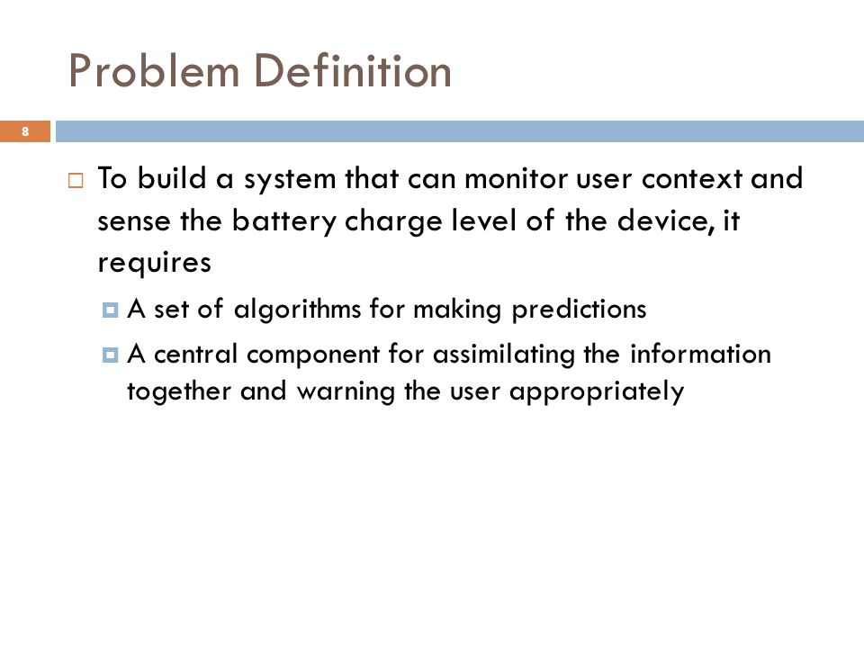 Problem Definition  To build a system that can monitor user context and sense the battery charge level of the device, it requires  A set of algorithms for making predictions  A central component for assimilating the information together and warning the user appropriately 8