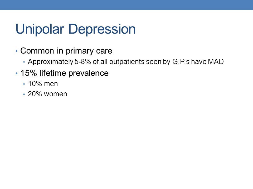 Unipolar Depression Common in primary care Approximately 5-8% of all outpatients seen by G.P.s have MAD 15% lifetime prevalence 10% men 20% women