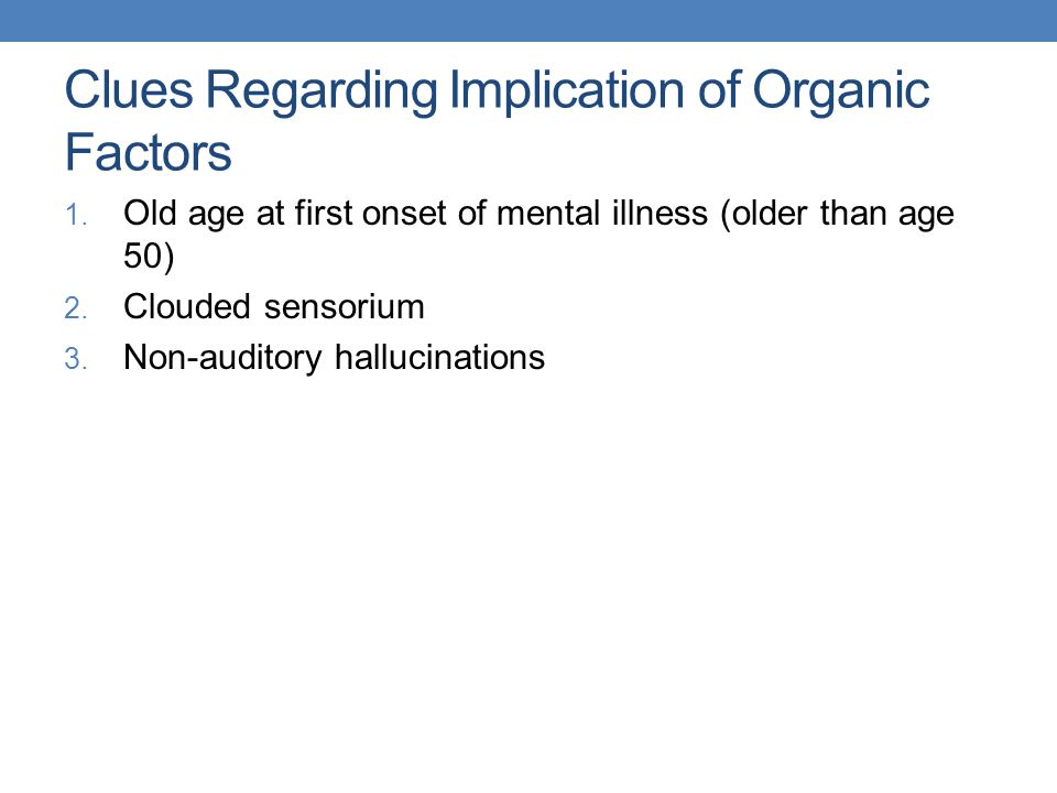 Clues Regarding Implication of Organic Factors 1. Old age at first onset of mental illness (older than age 50) 2. Clouded sensorium 3. Non-auditory ha