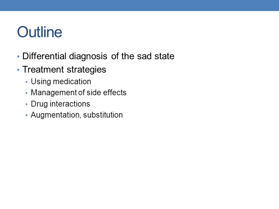 Outline Differential diagnosis of the sad state Treatment strategies Using medication Management of side effects Drug interactions Augmentation, subst