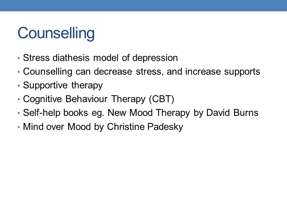 Counselling Stress diathesis model of depression Counselling can decrease stress, and increase supports Supportive therapy Cognitive Behaviour Therapy