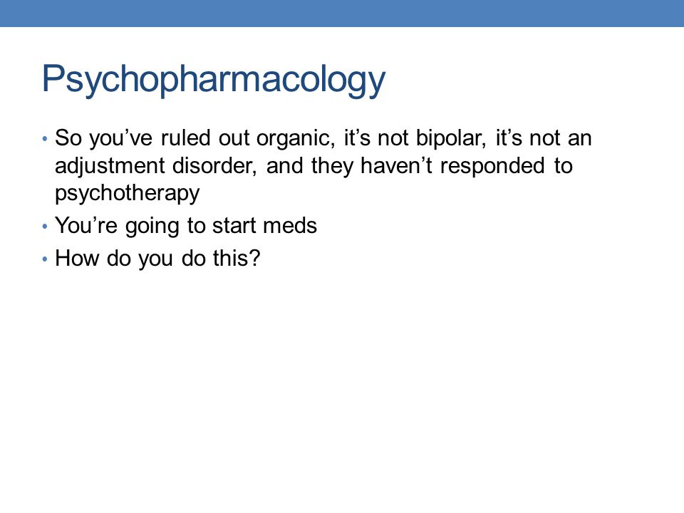 Psychopharmacology So you've ruled out organic, it's not bipolar, it's not an adjustment disorder, and they haven't responded to psychotherapy You're