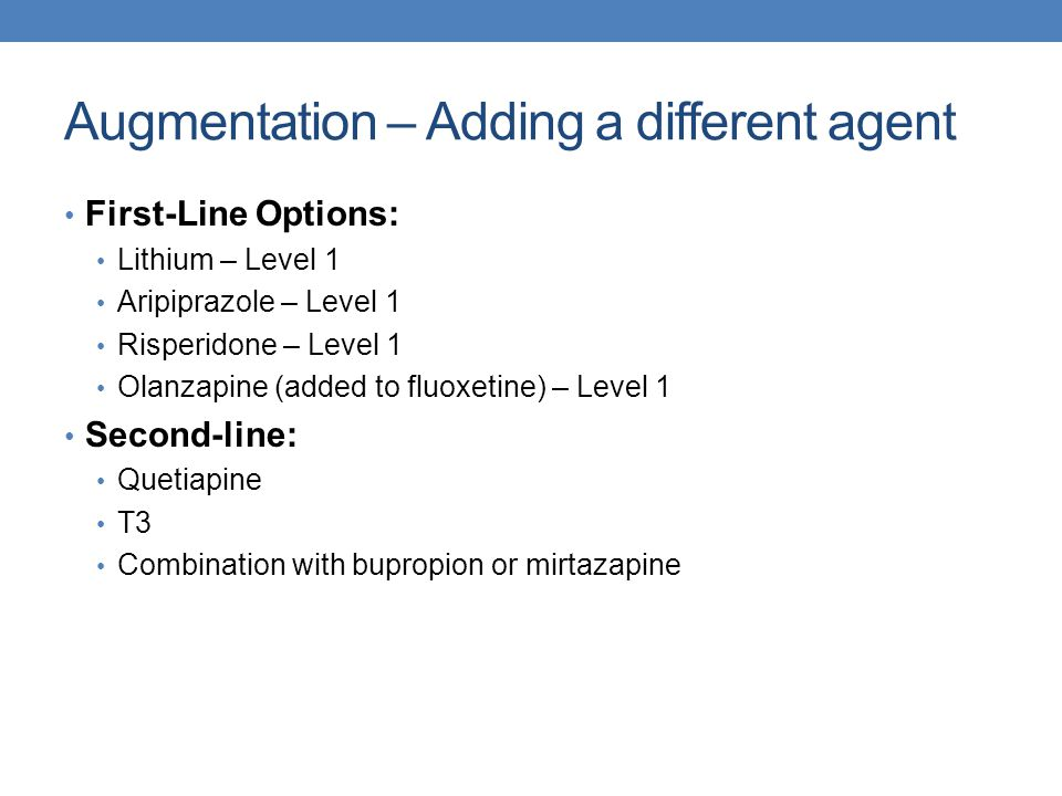 Augmentation – Adding a different agent First-Line Options: Lithium – Level 1 Aripiprazole – Level 1 Risperidone – Level 1 Olanzapine (added to fluoxe