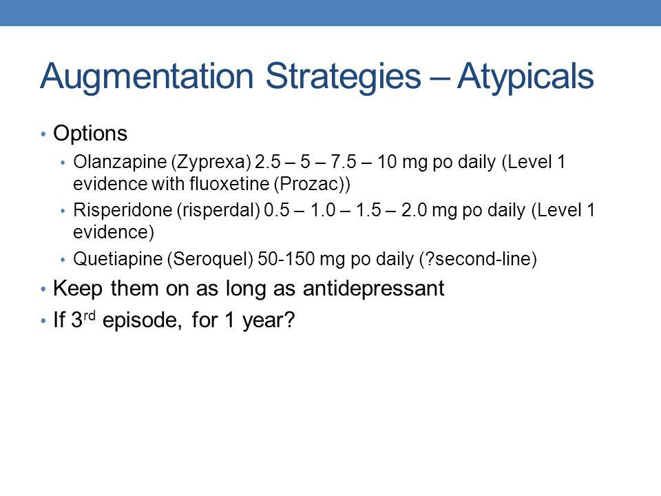 Augmentation Strategies – Atypicals Options Olanzapine (Zyprexa) 2.5 – 5 – 7.5 – 10 mg po daily (Level 1 evidence with fluoxetine (Prozac)) Risperidon