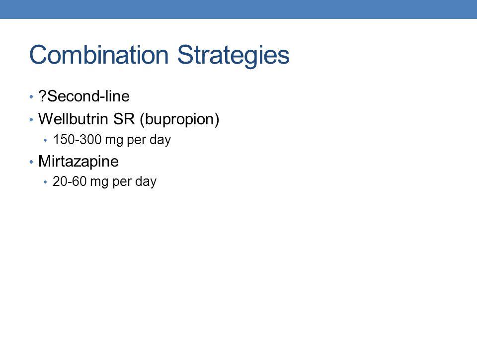 Combination Strategies ?Second-line Wellbutrin SR (bupropion) 150-300 mg per day Mirtazapine 20-60 mg per day