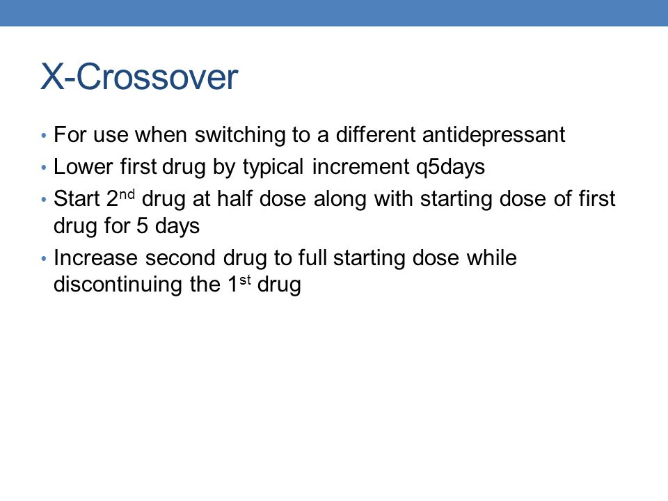 X-Crossover For use when switching to a different antidepressant Lower first drug by typical increment q5days Start 2 nd drug at half dose along with
