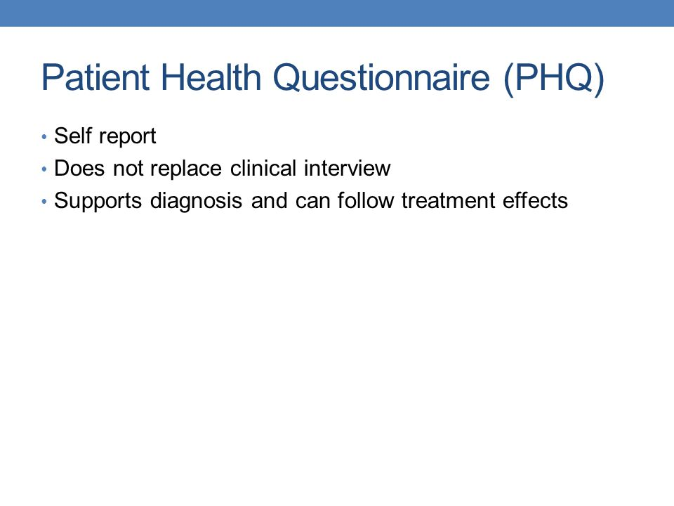 Patient Health Questionnaire (PHQ) Self report Does not replace clinical interview Supports diagnosis and can follow treatment effects