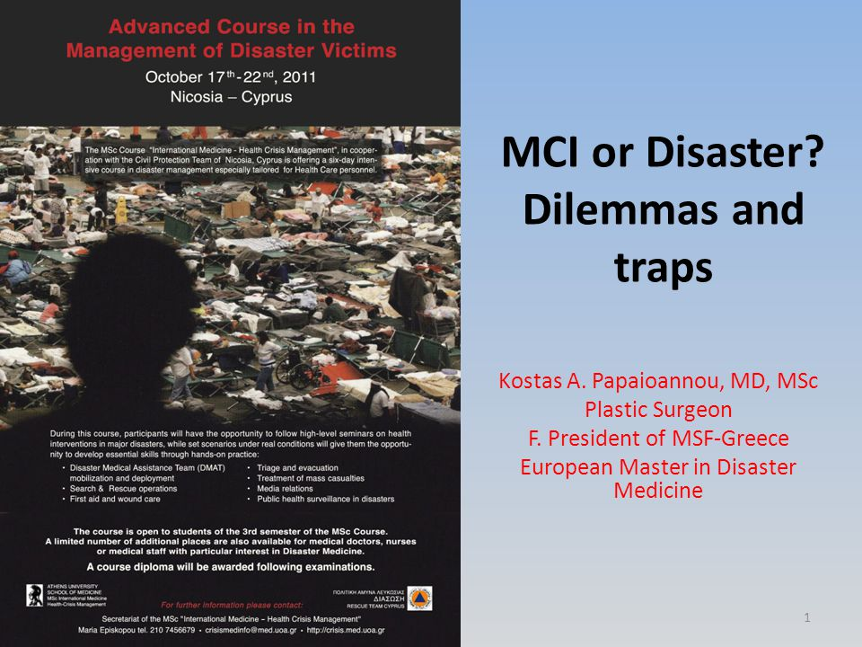 MCI or Disaster? Dilemmas and traps Kostas A. Papaioannou, MD, MSc Plastic Surgeon F. President of MSF-Greece European Master in Disaster Medicine 1