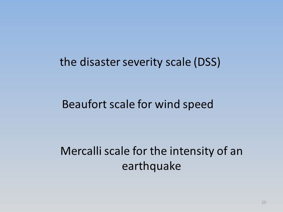 the disaster severity scale (DSS) Beaufort scale for wind speed Mercalli scale for the intensity of an earthquake 20