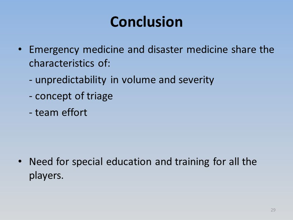 Conclusion Emergency medicine and disaster medicine share the characteristics of: - unpredictability in volume and severity - concept of triage - team effort Need for special education and training for all the players.