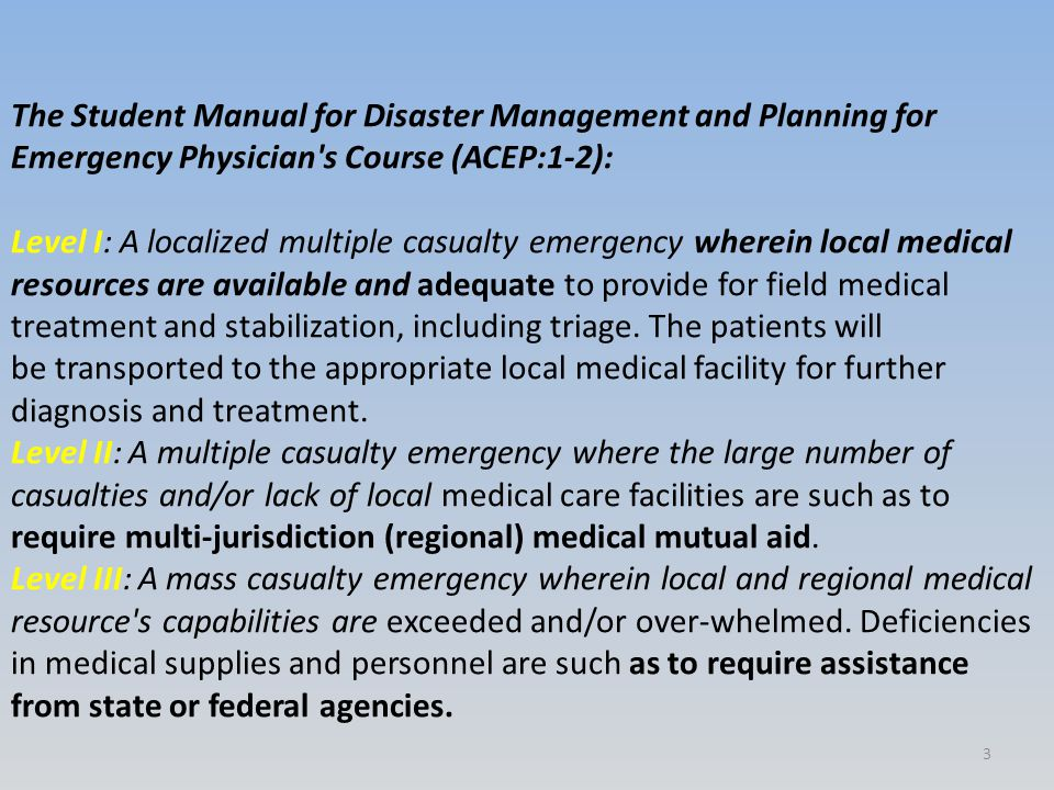 The Student Manual for Disaster Management and Planning for Emergency Physician s Course (ACEP:1-2): Level I: A localized multiple casualty emergency wherein local medical resources are available and adequate to provide for field medical treatment and stabilization, including triage.