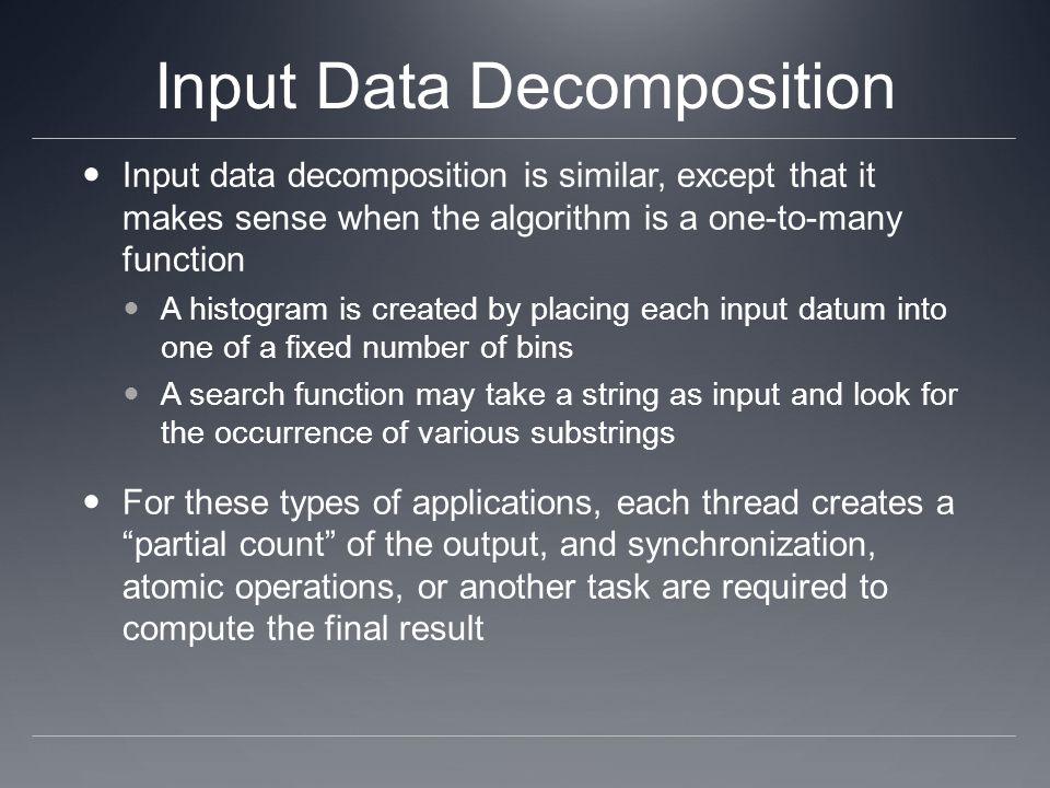 Input Data Decomposition Input data decomposition is similar, except that it makes sense when the algorithm is a one-to-many function A histogram is c