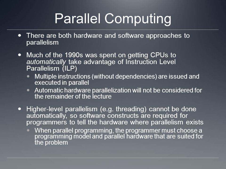 Parallel Computing There are both hardware and software approaches to parallelism Much of the 1990s was spent on getting CPUs to automatically take ad