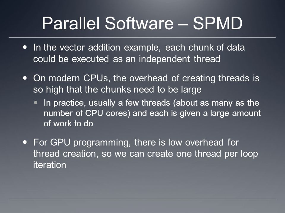Parallel Software – SPMD In the vector addition example, each chunk of data could be executed as an independent thread On modern CPUs, the overhead of