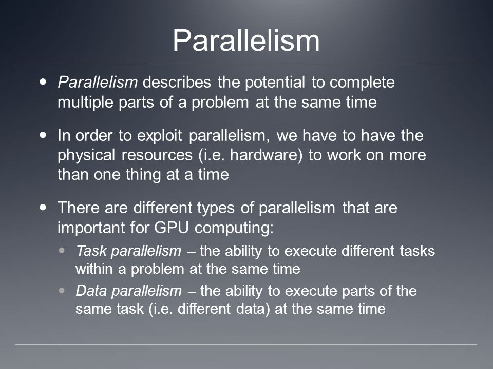 Parallelism As an analogy, think about a farmer who hires workers to pick apples from an orchard of trees The workers that do the apple picking are the (hardware) processing elements The trees are the tasks to be executed The apples are the data to be operated on