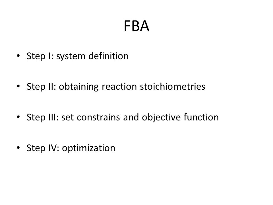 FBA Step I: system definition Step II: obtaining reaction stoichiometries Step III: set constrains and objective function Step IV: optimization