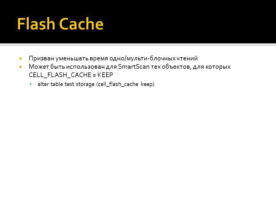  Призван уменьшать время одно/мульти-блочных чтений  Может быть использован для SmartScan тех объектов, для которых CELL_FLASH_CACHE = KEEP  alter table test storage (cell_flash_cache keep)