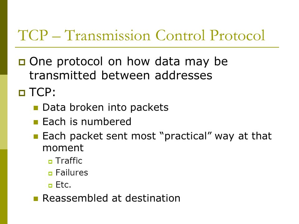 TCP  TCP adds a great deal of functionality to the IP service it is layered over: Streams  TCP data is organized as a stream of bytes, much like a file  Datagram nature of the network is concealed  A mechanism (the Urgent Pointer) exists to let out-of-band data be specially flagged Reliable delivery  Sequence numbers used to coordinate which data has been transmitted and received  TCP will arrange for retransmission if it determines that data has been lost Network adaptation  Dynamically learn the delay characteristics of a network  Adjusts its operation to maximize throughput without overloading the network Flow control  TCP manages data buffers, and coordinates traffic so its buffers will never overflow  Fast senders will be stopped periodically to keep up with slower receivers