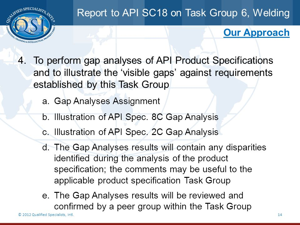 Report to API SC18 on Task Group 6, Welding © 2012 Qualified Specialists, Intl.14 Our Approach 4.To perform gap analyses of API Product Specifications
