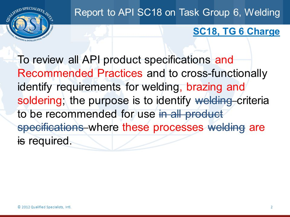 Report to API SC18 on Task Group 6, Welding © 2012 Qualified Specialists, Intl.3 Purpose  To identify cross functional requirements across the API Monogram Program Product Specifications  To identify baseline requirements / references for API Auditors to use during API audits  To identify other international welding requirements referenced in API Product Specifications