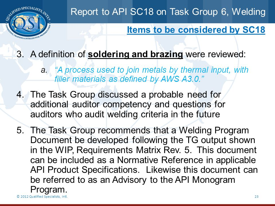 Report to API SC18 on Task Group 6, Welding © 2012 Qualified Specialists, Intl.23 Items to be considered by SC18 3.A definition of soldering and brazi