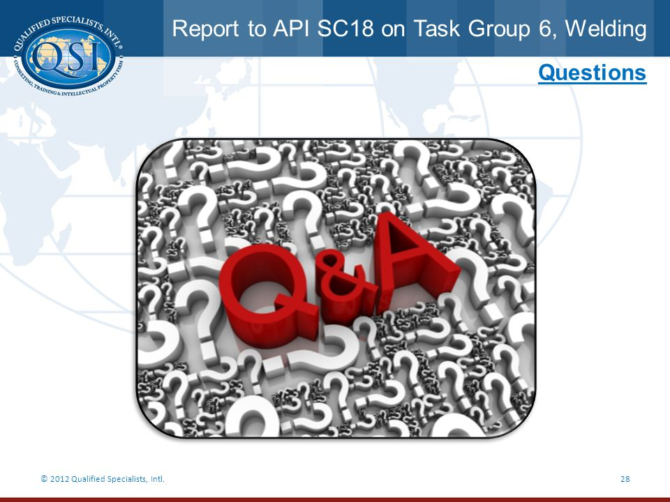 Report to API SC18 on Task Group 6, Welding © 2012 Qualified Specialists, Intl.28 Questions