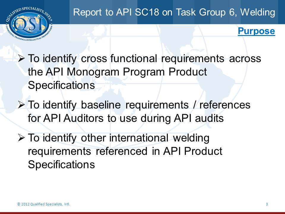 Report to API SC18 on Task Group 6, Welding © 2012 Qualified Specialists, Intl.24 Items to be considered by SC18 Purpose: a.This will avoid tedious work for each API Product Specification Subcommittee.
