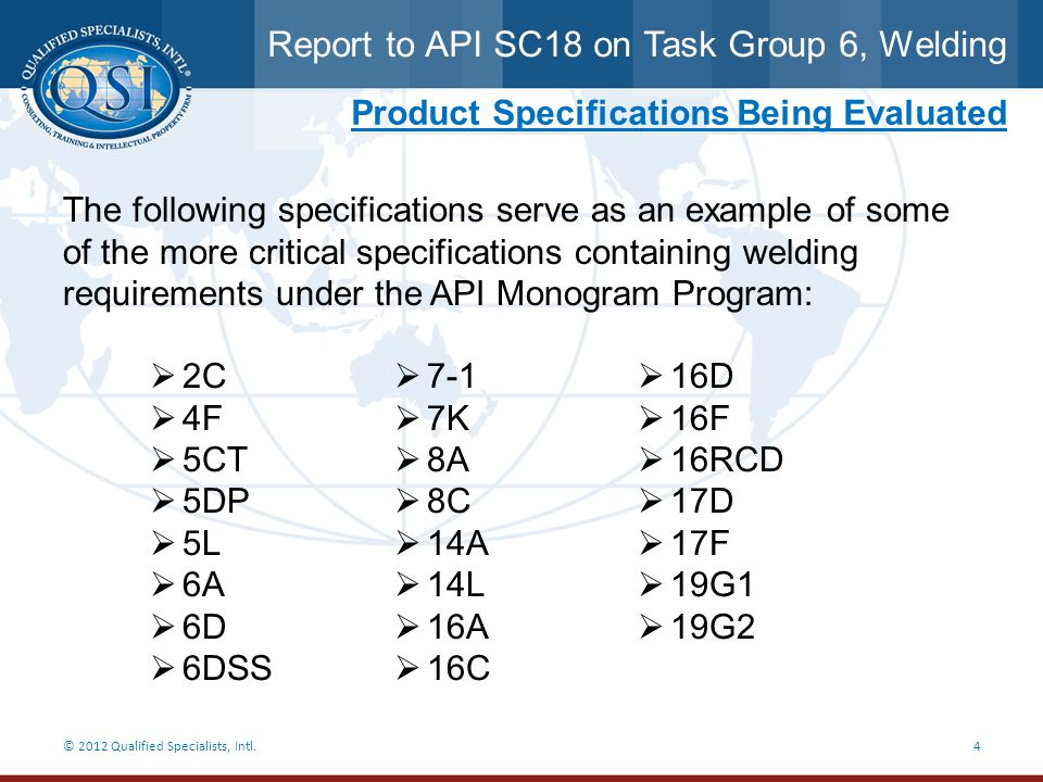 Report to API SC18 on Task Group 6, Welding © 2012 Qualified Specialists, Intl.25 Items to be considered by SC18 6.Challenges faced when determining how to apply welding requirements to its tasks: a.Welding specified by API Product Specifications for Exploration & Production (in upstream only to date) b.Welding implied by the API Monogram Program Advisory 8; API Spec.
