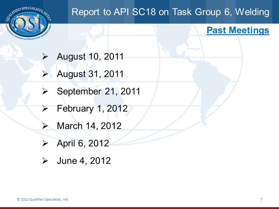 Report to API SC18 on Task Group 6, Welding © 2012 Qualified Specialists, Intl.7 Past Meetings  August 10, 2011  August 31, 2011  September 21, 201