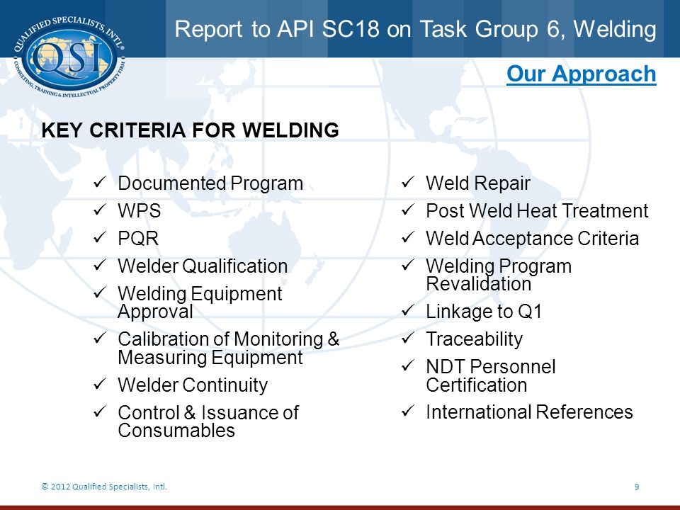 Report to API SC18 on Task Group 6, Welding © 2012 Qualified Specialists, Intl.9 Our Approach KEY CRITERIA FOR WELDING Documented Program WPS PQR Weld