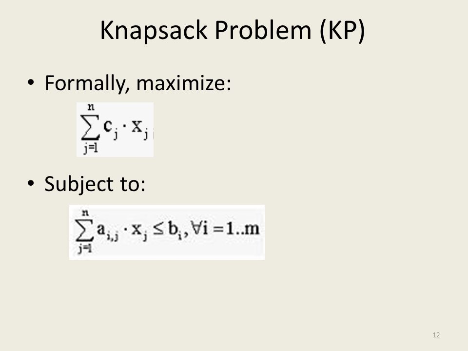 Knapsack Problem (KP) Formally, maximize: Subject to: 12
