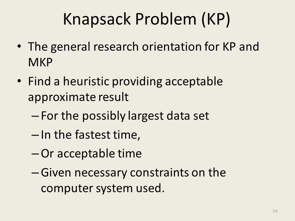 Knapsack Problem (KP) The general research orientation for KP and MKP Find a heuristic providing acceptable approximate result – For the possibly largest data set – In the fastest time, – Or acceptable time – Given necessary constraints on the computer system used.