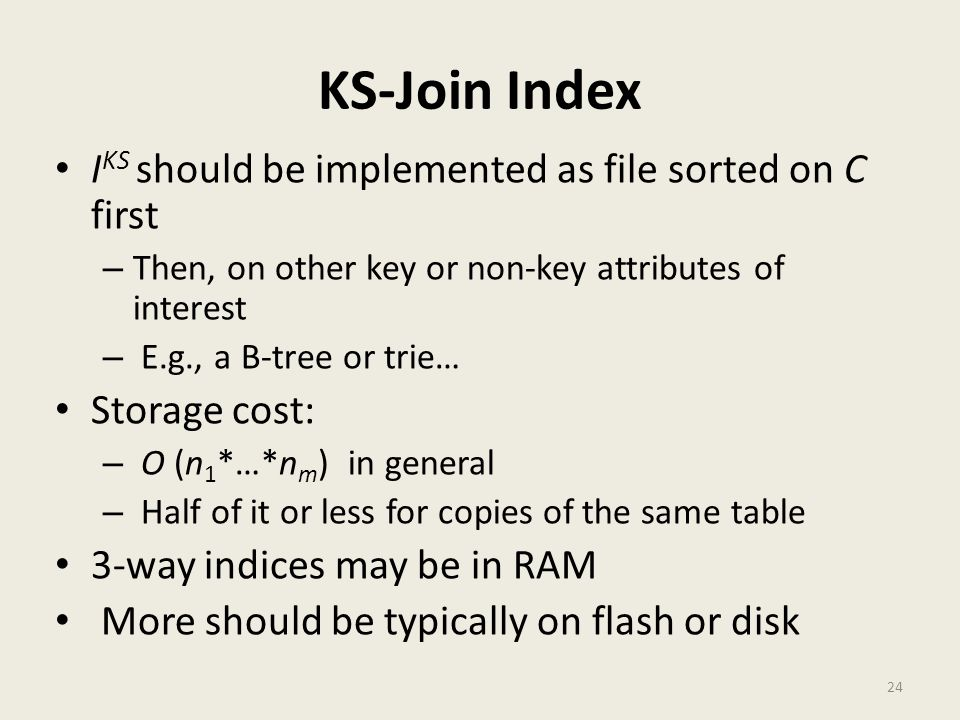 KS-Join Index I KS should be implemented as file sorted on C first – Then, on other key or non-key attributes of interest – E.g., a B-tree or trie… Storage cost: – O (n 1 *…*n m ) in general – Half of it or less for copies of the same table 3-way indices may be in RAM More should be typically on flash or disk 24