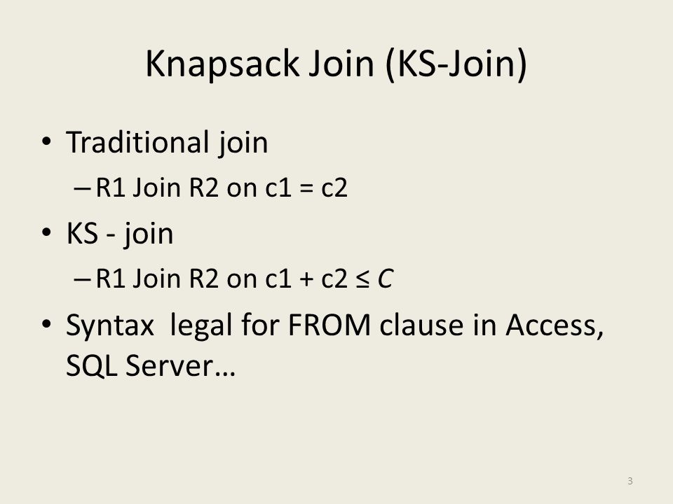 Knapsack Join (KS-Join) Traditional join – R1 Join R2 on c1 = c2 KS - join – R1 Join R2 on c1 + c2 ≤ C Syntax legal for FROM clause in Access, SQL Server… 3