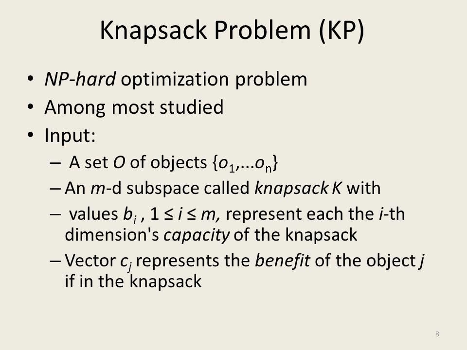Knapsack Problem (KP) Input (continued): – The knapsack s constraints matrix with entries a i,j ; 1 ≤ j ≤ n ; – Each entry stores the constraint value for each object j in each dimension i (price, size, volume...).