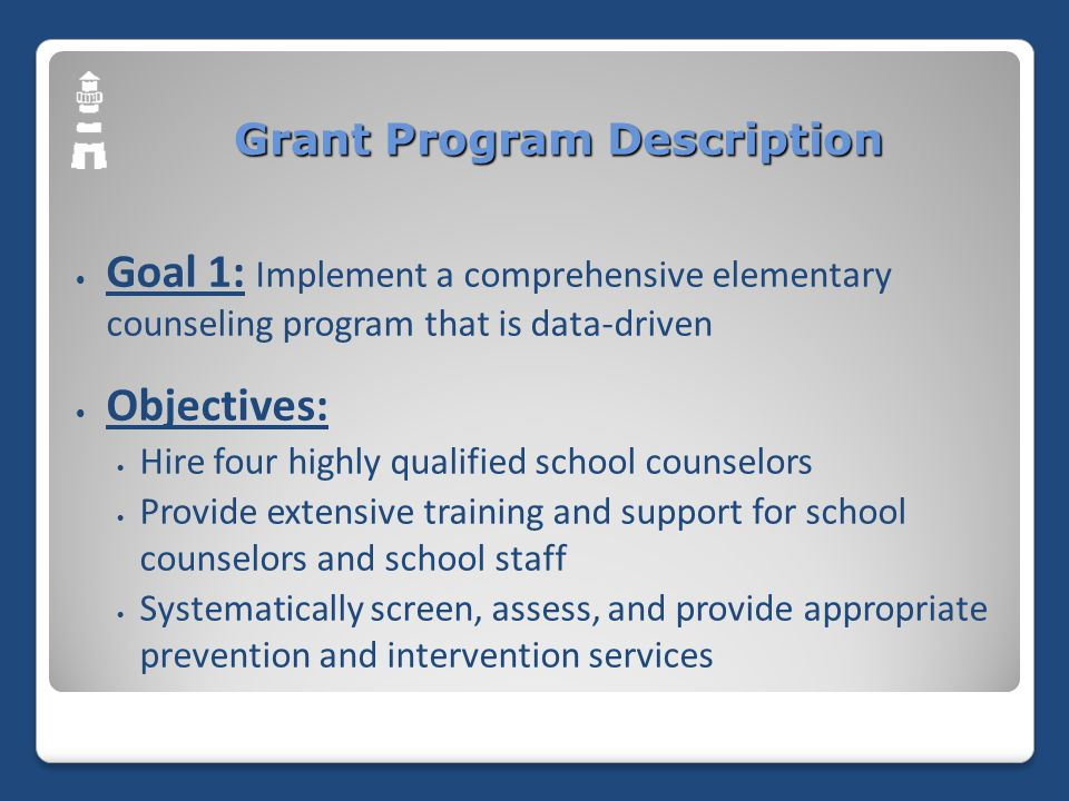 Grant Program Description Goal 1: Implement a comprehensive elementary counseling program that is data-driven Objectives: Hire four highly qualified school counselors Provide extensive training and support for school counselors and school staff Systematically screen, assess, and provide appropriate prevention and intervention services
