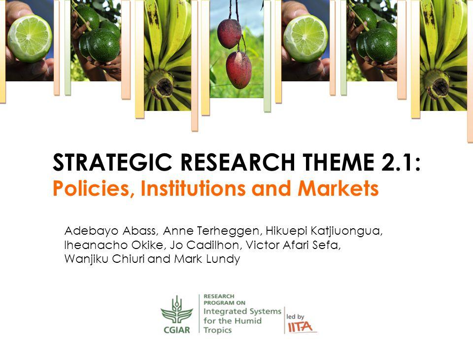 Policies, Institutions and Markets STRATEGIC RESEARCH THEME 2.1: Adebayo Abass, Anne Terheggen, Hikuepi Katjiuongua, Iheanacho Okike, Jo Cadilhon, Victor Afari Sefa, Wanjiku Chiuri and Mark Lundy