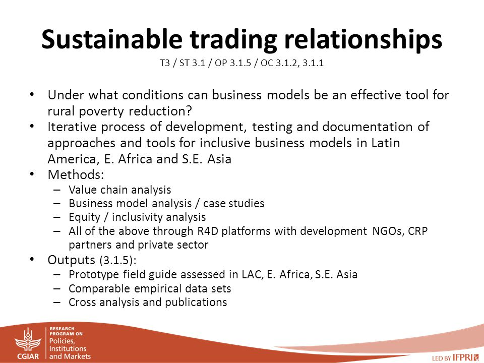 Sustainable trading relationships T3 / ST 3.1 / OP 3.1.5 / OC 3.1.2, 3.1.1 Under what conditions can business models be an effective tool for rural poverty reduction.