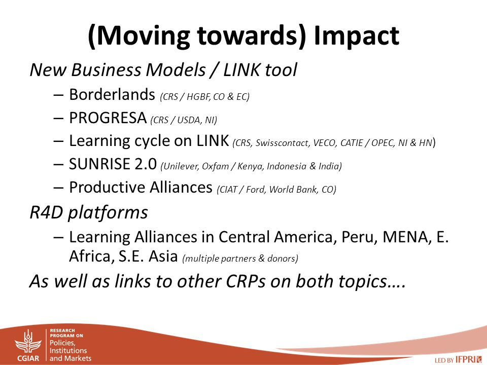 (Moving towards) Impact New Business Models / LINK tool – Borderlands (CRS / HGBF, CO & EC) – PROGRESA (CRS / USDA, NI) – Learning cycle on LINK (CRS, Swisscontact, VECO, CATIE / OPEC, NI & HN ) – SUNRISE 2.0 (Unilever, Oxfam / Kenya, Indonesia & India) – Productive Alliances (CIAT / Ford, World Bank, CO) R4D platforms – Learning Alliances in Central America, Peru, MENA, E.